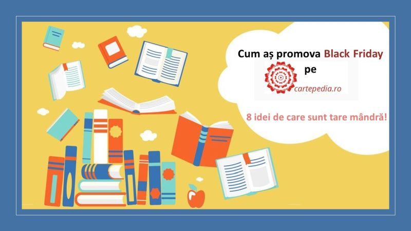 Cum aș promova Black Friday pe www.cartepedia.ro. 8 idei de care sunt tare mândră!